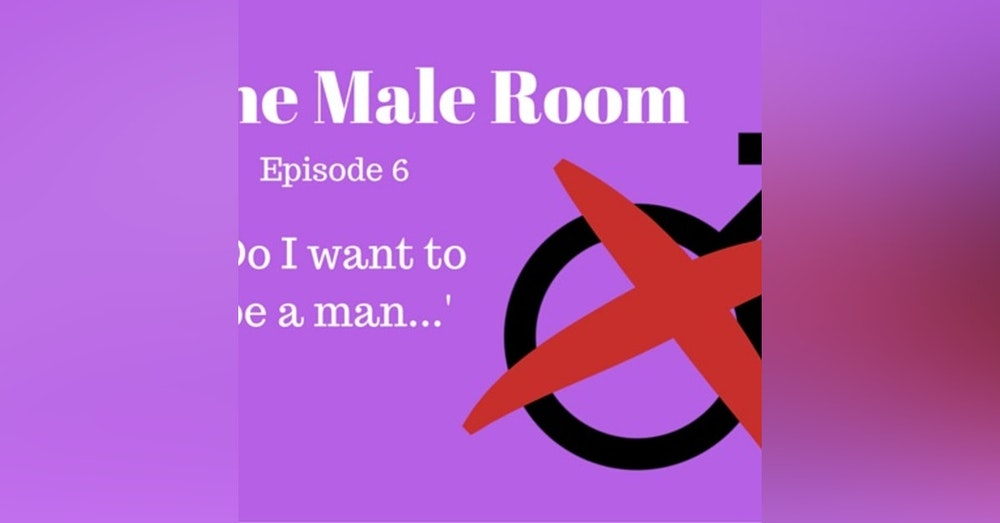 The Male Room Episode 6 - 'Do I Want To Be A Man?'