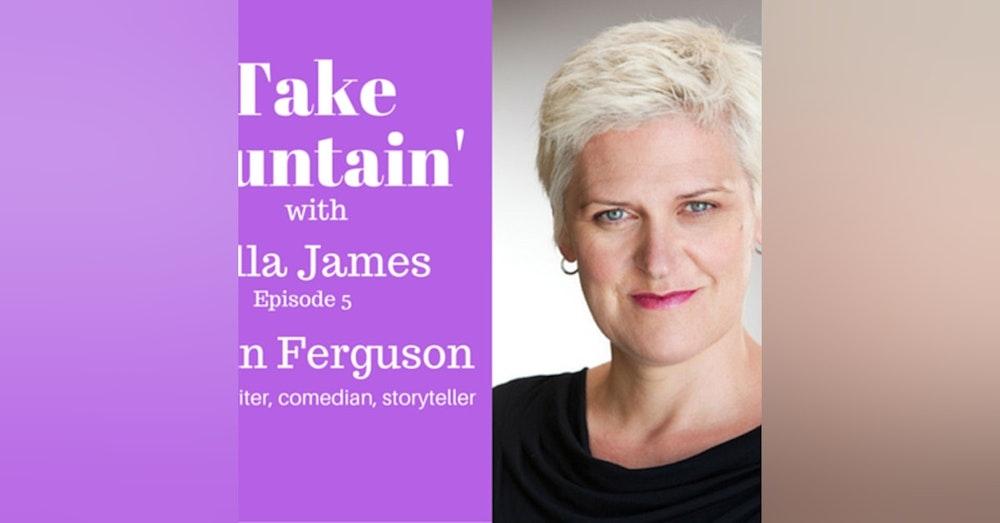 6: 'Take Fountain' with Ella James Episode 5 - Lynn Ferguson, Actor, Writer, Comedian, Storyteller.