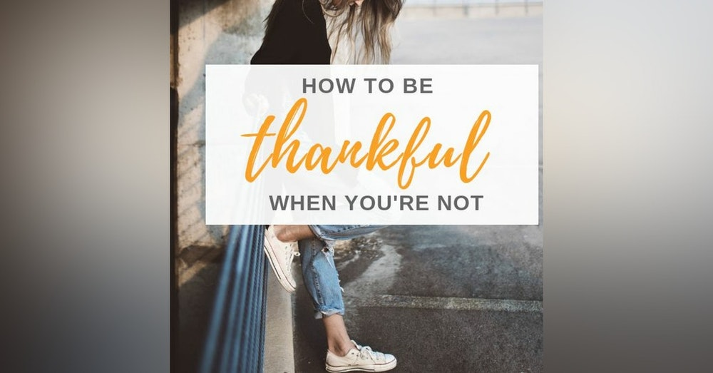 Ep. 9 How To Be Thankful When You Are Not.
