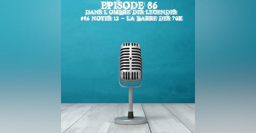 #86 Notes 12 - La barre des 70K