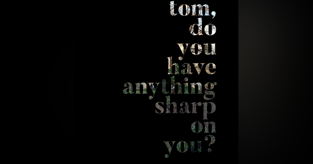 Tom, Do You Have Anything Sharp On You?