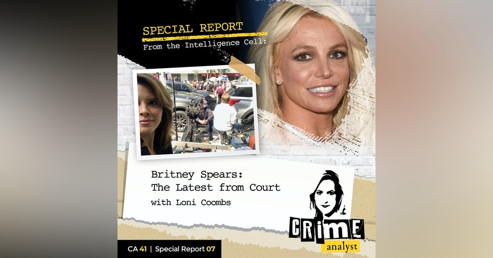 41: The Crime Analyst | Ep 41 | Special Report from the Intelligence Cell: Britney Spears, The Latest From Court with Loni Coombs