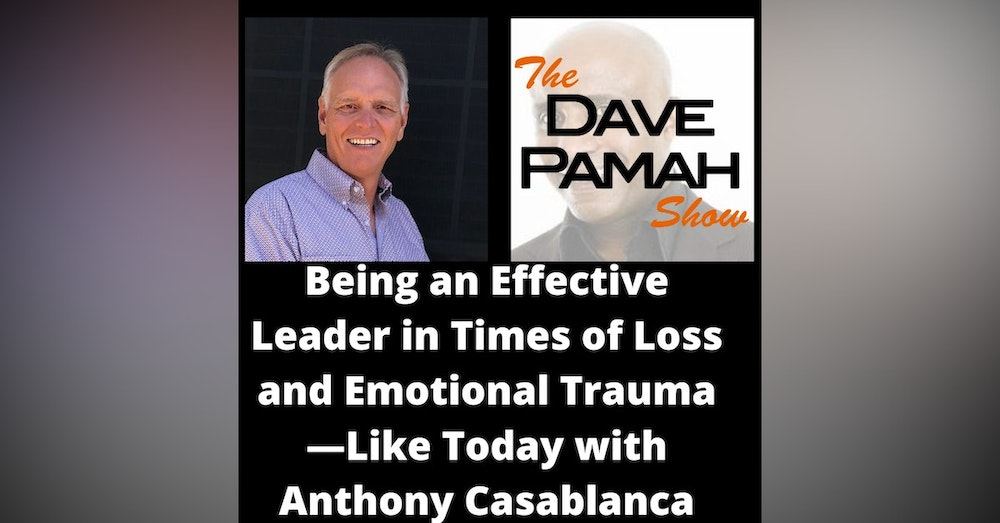 Being an Effective Leader in Times of Loss and Emotional Trauma—Like Today with Anthony Casablanca