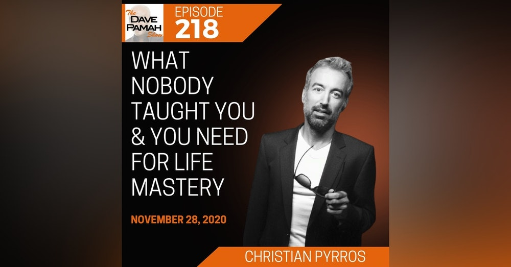 What Nobody Taught You & You Need for Life Mastery with Christian Pyrros