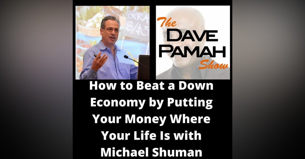 How to Beat a Down Economy by Putting Your Money Where Your Life Is with Michael Shuman