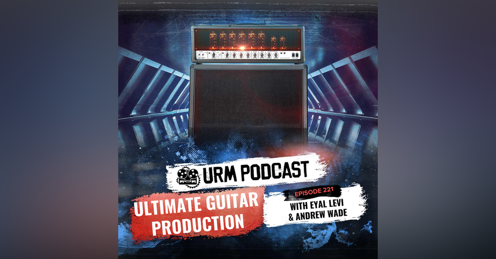 EP 221 | Ultimate Guitar Production with Andrew Wade