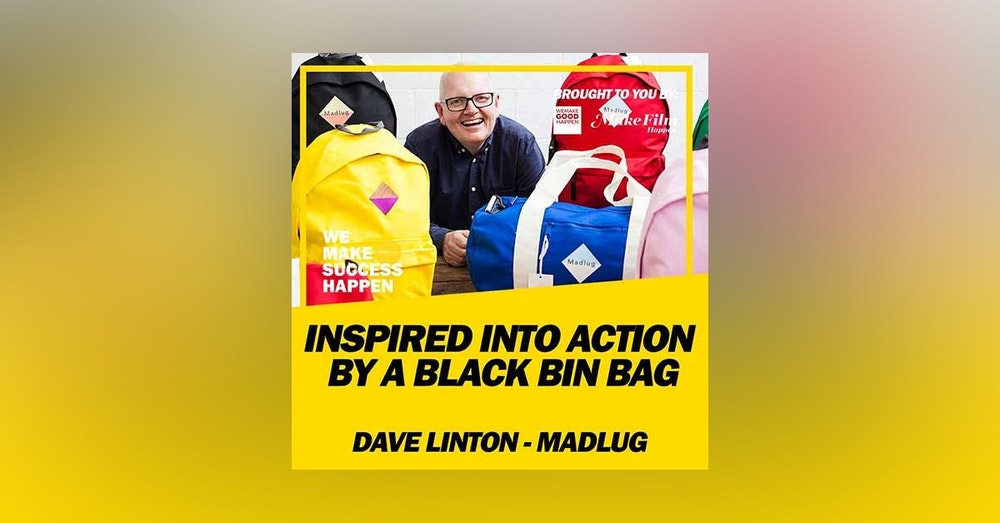 The Man Inspired Into Action By A Black Bin Bag with Dave Linton From Madlug | Episode 11