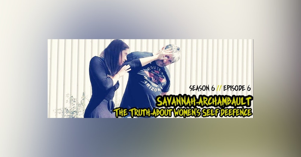 S6. Ep. 6: The Truth About Women's Self Defense with Savannah Archambault