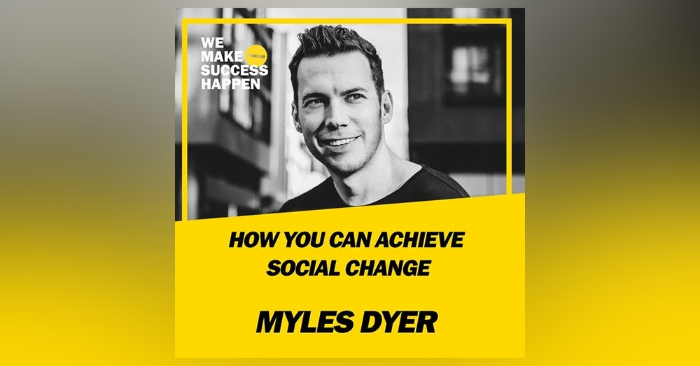 How You Can Achieve Social Change - Myles Dyer | Episode 38