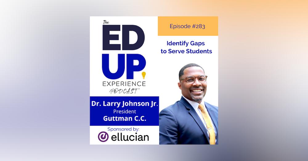 283: Identify Gaps to Serve Students - with Dr. Larry Johnson Jr., President, Guttman Community College