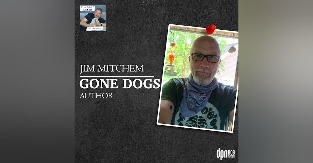"Jim Mitchem – ""Gone Dogs"" Author | The Long Leash #28"