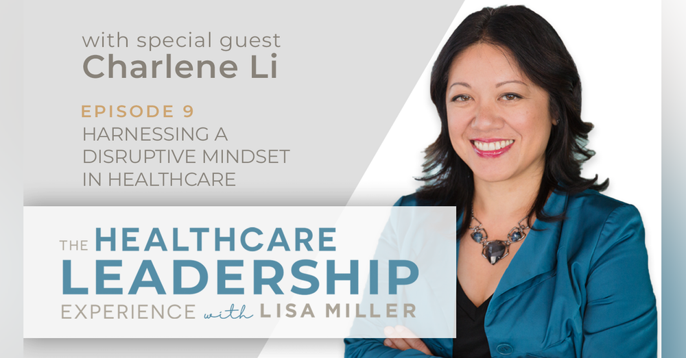 Harnessing a Disruptive Mindset in Healthcare with Charlene Li | Ep.9