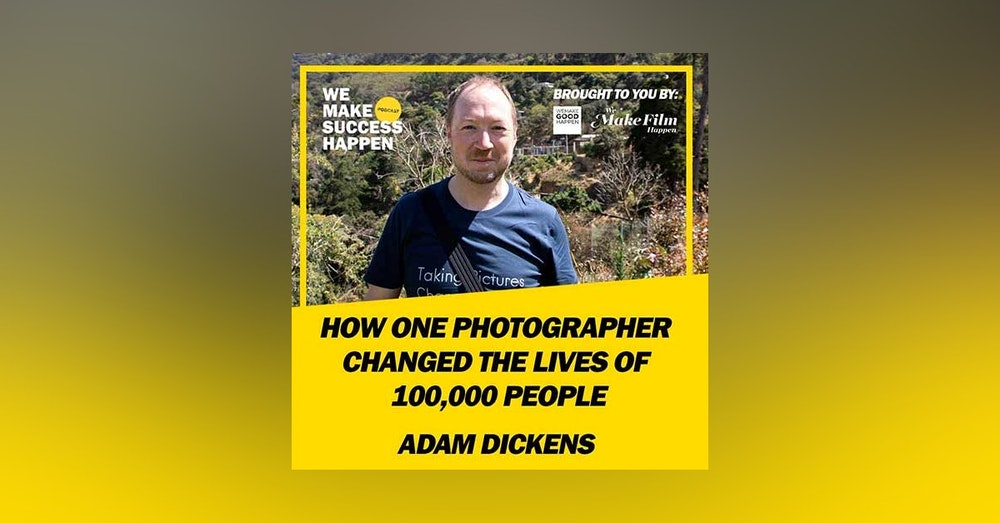How One Photographer Changed The Lives Of 100,000 People With Adam Dickens | Episode 4