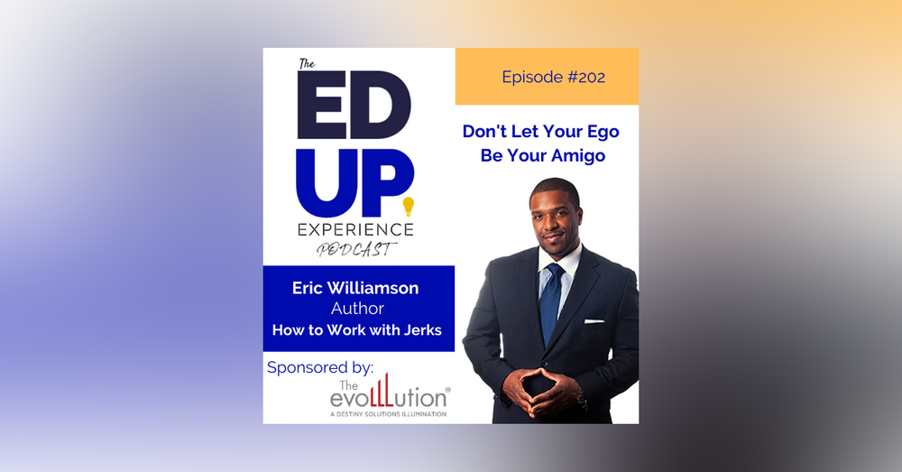 202: Don't Let Your Ego Be Your Amigo - with Eric Williamson, Author, How to Work with Jerks