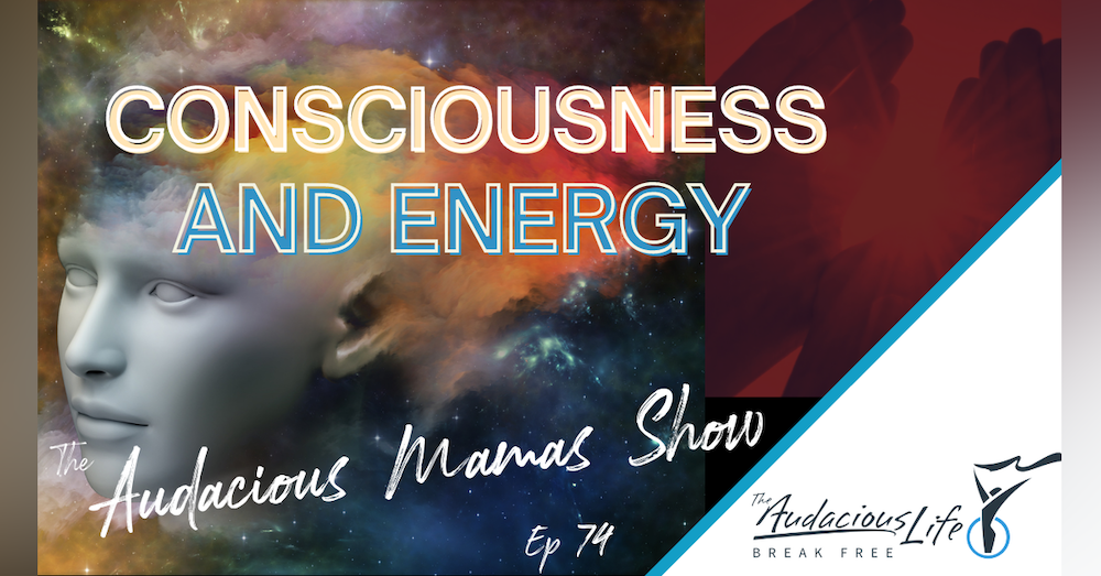 Consciousness and Energy Ep 74