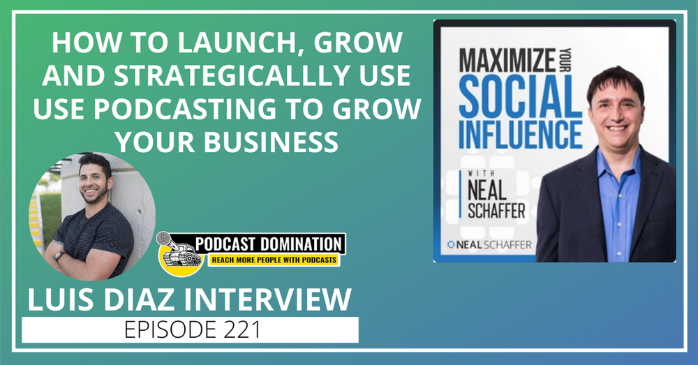 221: How to Launch, Grow and Strategically Use Podcasting to Grow Your Business [Luis Diaz Interview]