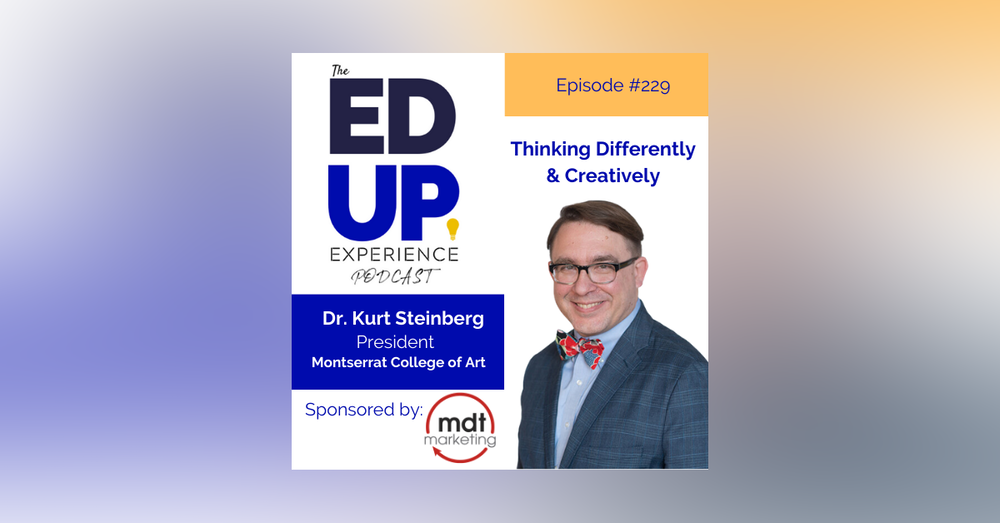229: Thinking Differently & Creatively - with Dr. Kurt Steinberg, President, Montserrat College of Art