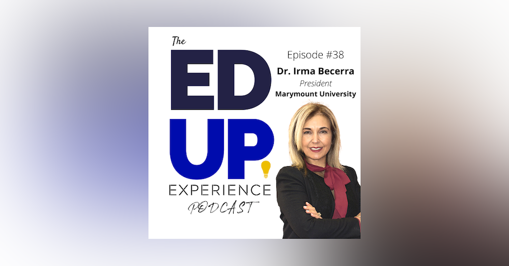 38: The Most Important Investment is Higher Education - with Dr. Irma Becerra, President, Marymount University