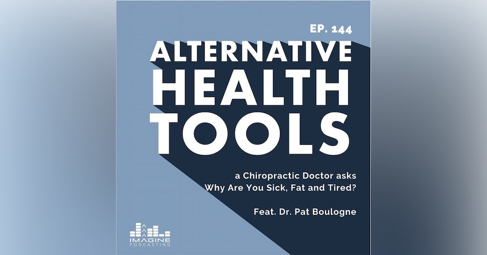 144 A Functional Medicine and a Chiropractic Doctor asks Why Are You Sick, Fat and Tired with Dr. Pat Boulogne