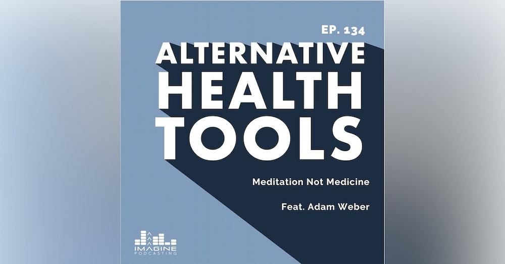 134 Meditation Not Medicine with Adam Weber