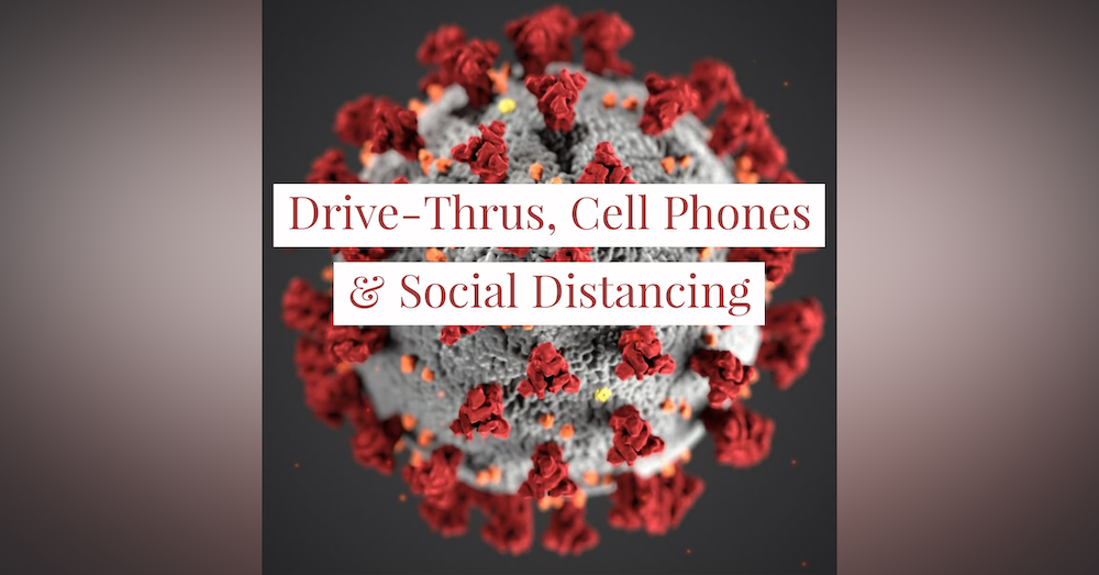 Drive-Thrus, Cell Phones & Social Distancing:  The New Normal