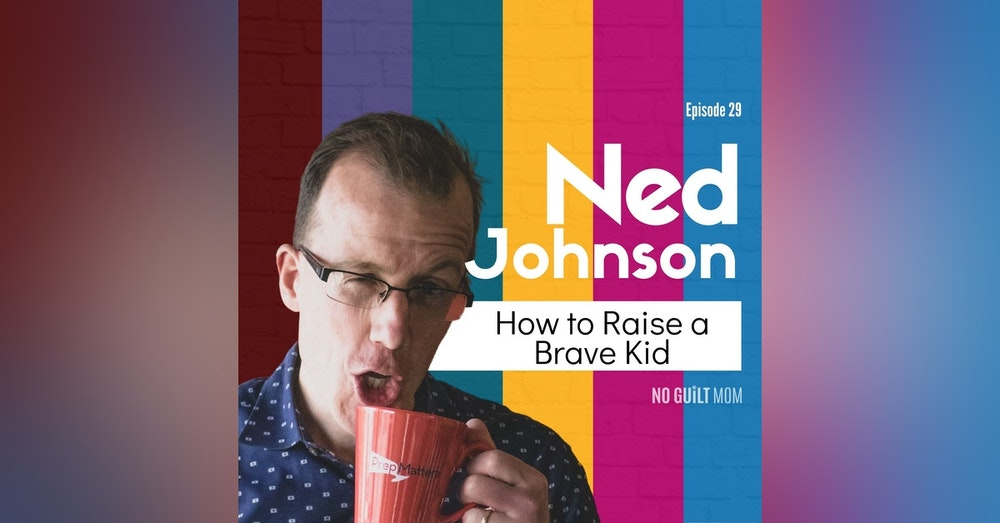 029 How to Raise a Brave Kid with Ned Johnson