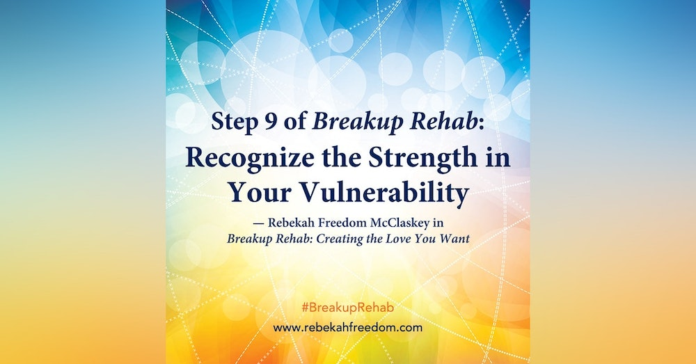 Step 9 Breakup Rehab - Recognize the Strength in Your Vulnerability