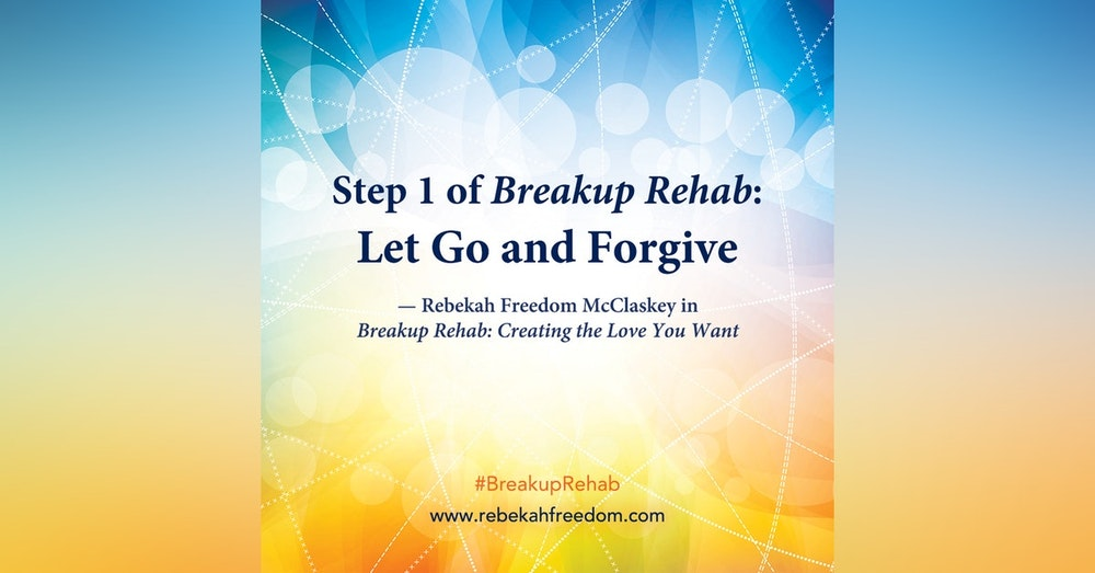 Step 1 Breakup Rehab - Let Go and Forgive