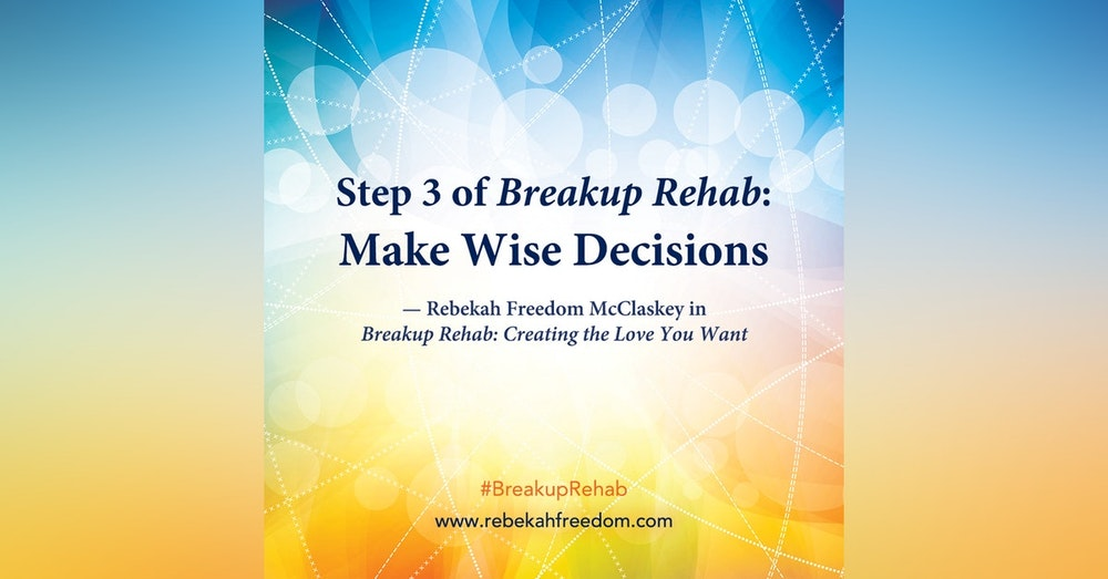 Step 3 Breakup Rehab - Make Wise Decisions