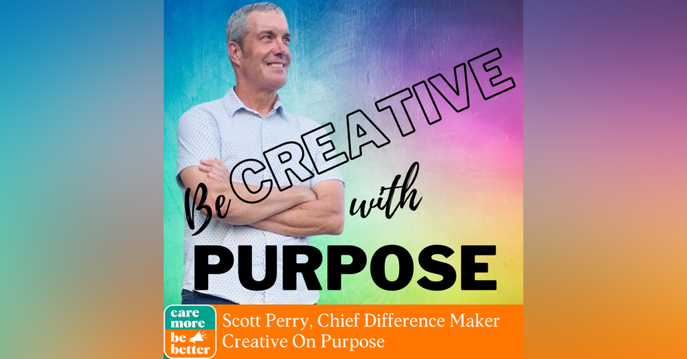 Be Creative With Purpose, featuring Scott Perry, Chief Difference-Maker of Creative On Purpose