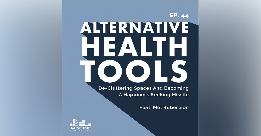 044 Mel Robertson: De-Cluttering Spaces And Becoming A Happiness Seeking Missile