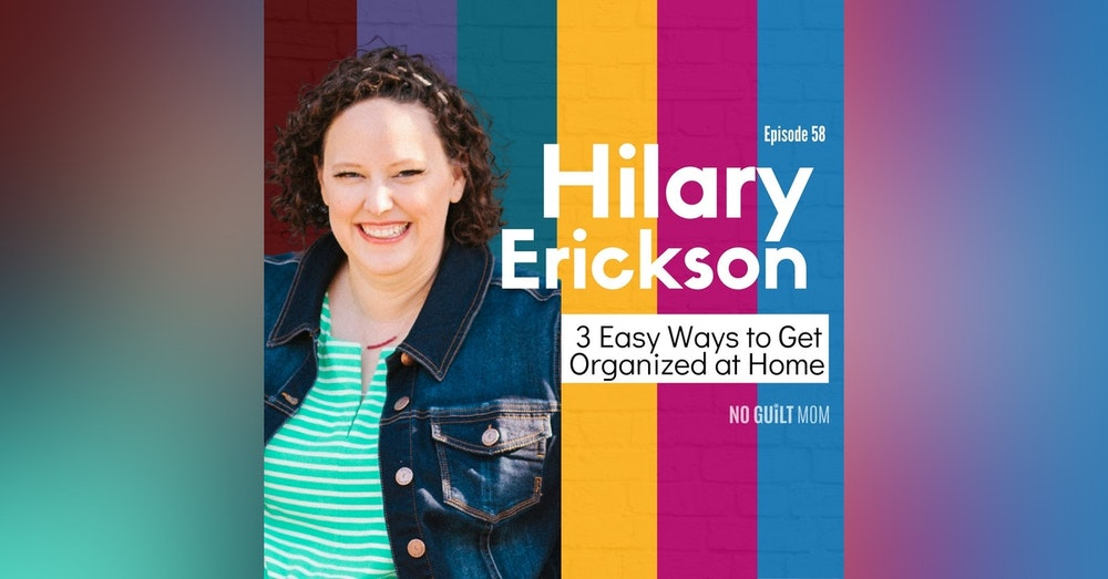058 3 Easy Ways to Get Organized At Home with Hilary Erickson