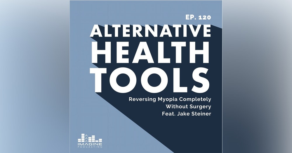 120 Jake Steiner: Reversing Myopia Completely Without Surgery