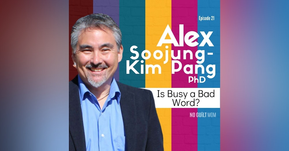 021 How Rest Can Make You a Better Mom with Alex Soojung-Kim Pang, PhD