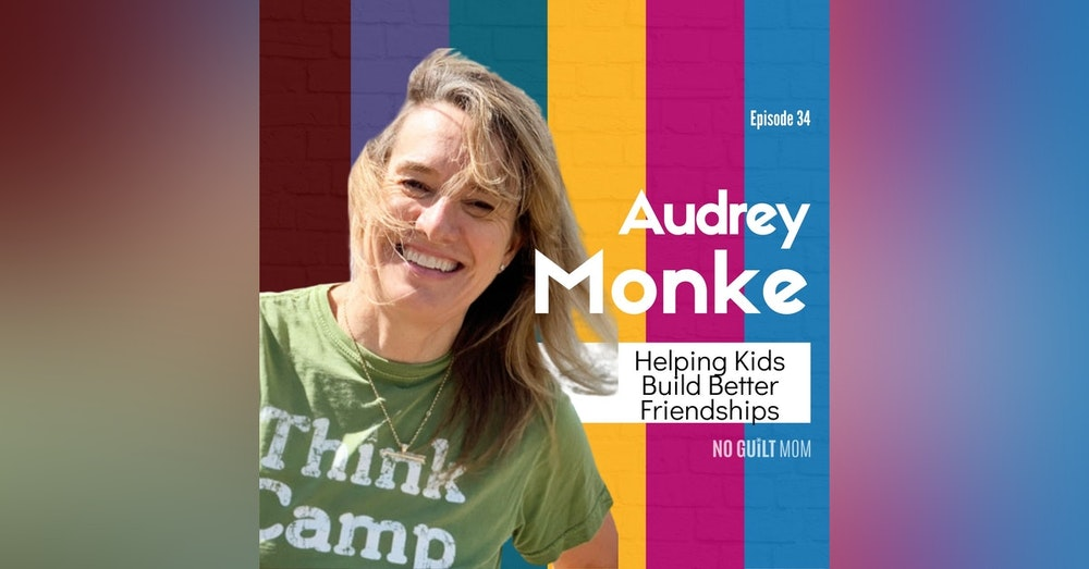 034 Helping Kids Build Better Friendships with Audrey Monke
