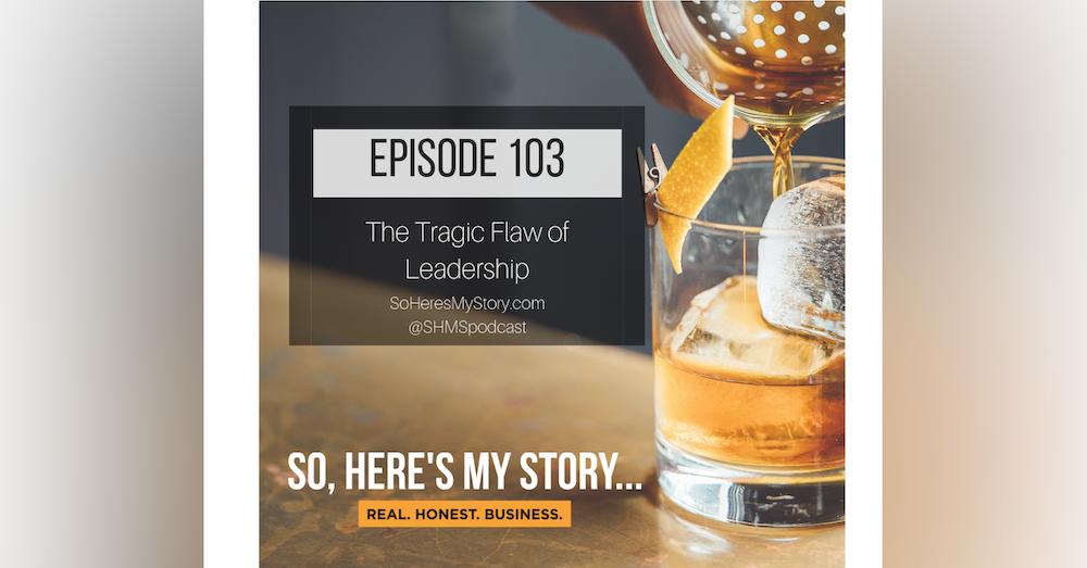Ep103: The Tragic Flaw of Leadership
