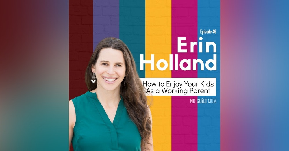 046 How to Enjoy Your Kids As a Working Parent with Erin Holland