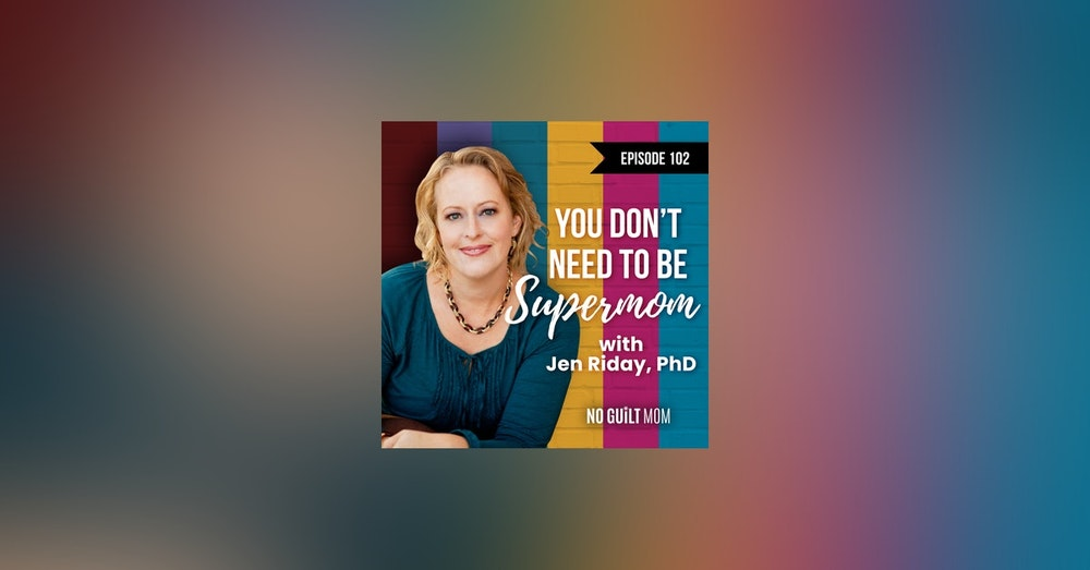 102 You Don't Need to be Supermom with Jen Riday, PhD
