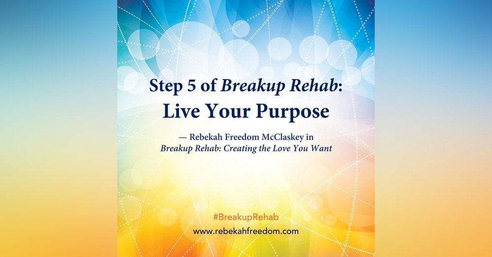 Step 5 Breakup Rehab - Live Your Purpose