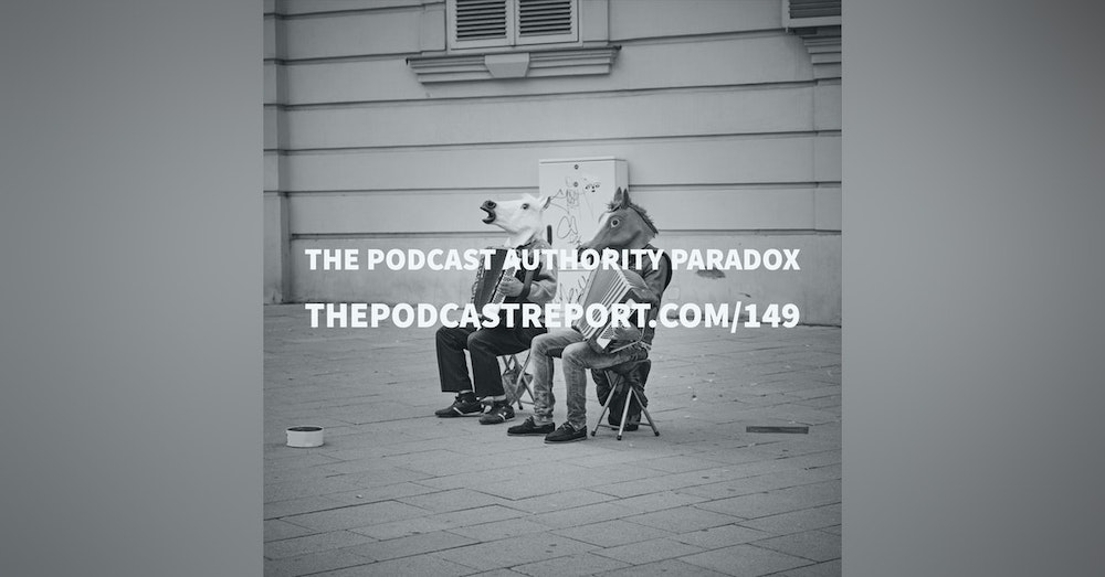 The Podcast Authority Paradox - The Podcast Report Episode #149