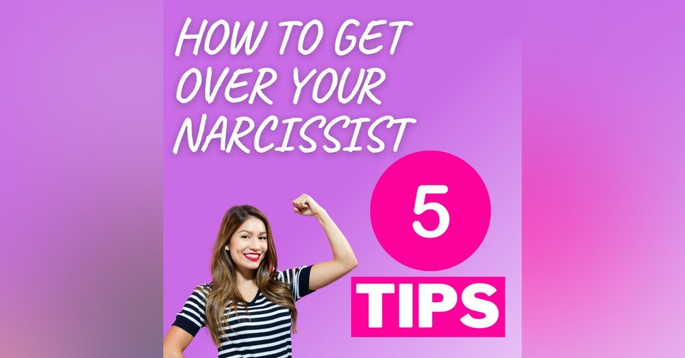 How to get over your Narcissist. steps to healing!