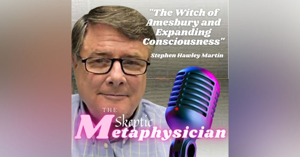 The Witch of Amesbury and Expanding Consciousness with Stephen Hawley Martin