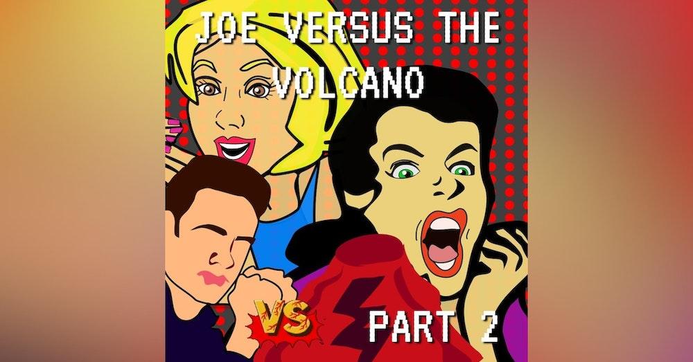 Joe Versus the Volcano Part 2