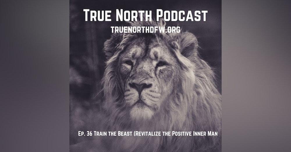 Ep. 36. Train the Beast (Revitalize the Positive Inner Man)