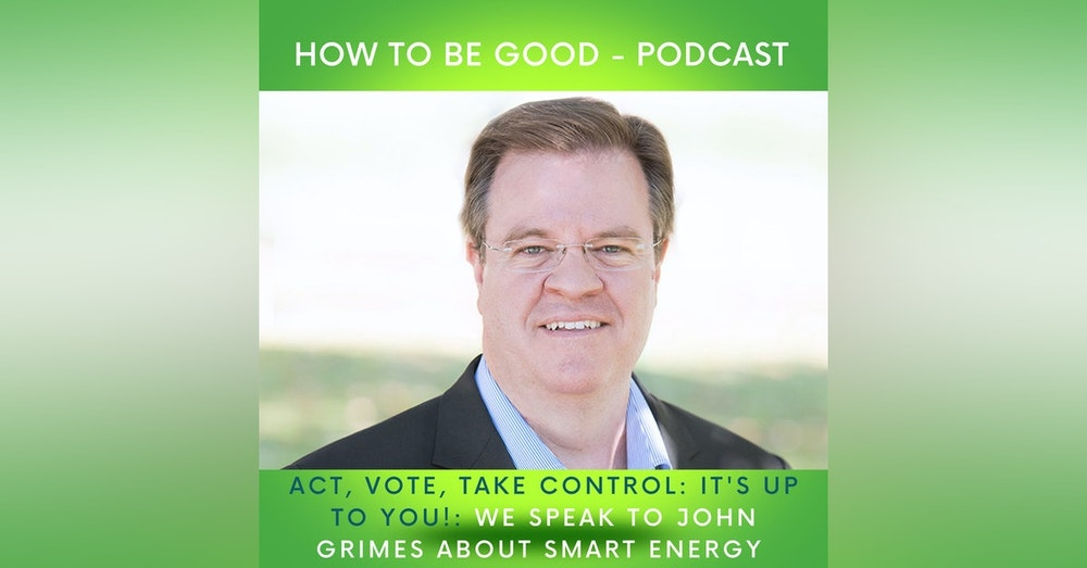 Act, vote, take control; it's up to you! We talk smart energy & the future with John Grimes, CEO of Smart Energy Council