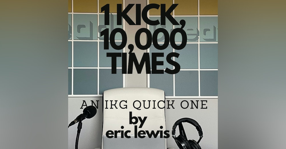 IKG Quick One - 1 Kick, 10,000 Times
