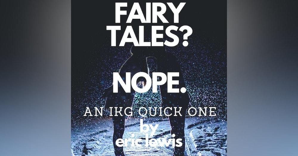IKG Quick One (BONUS) - Fairy Tales? Nope.