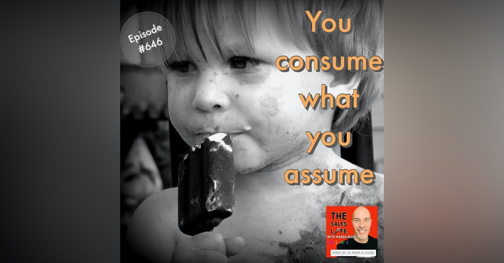 646. You consume what you assume. Lead your assumptions, don't leave them.