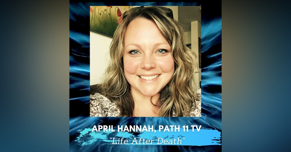 Is There Life After Death with April Hannah of Path 11 TV