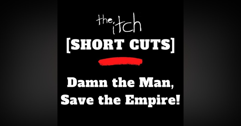 [Short Cuts] Damn the Man! Save the Empire!